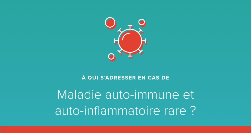 A qui s'adresser en cas de maladie auto immune/maladie auto inflammatoire rare ?
