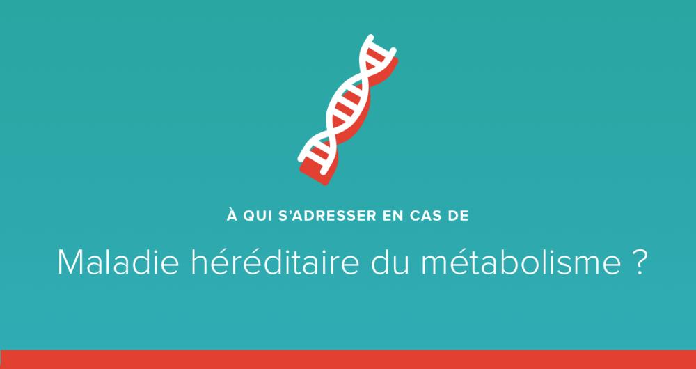 A qui s'adresser en cas de maladie rare héréditaire du métabolisme ?